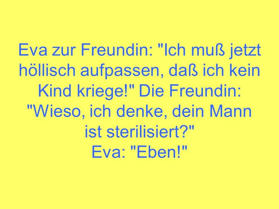 Eva zur Freundin: Ich muß jetzt höllisch aufpassen, daß ich kein Kind kriege! Die Freundin: Wieso, ich denke, dein Mann ist sterilisiert Eva: Eben!