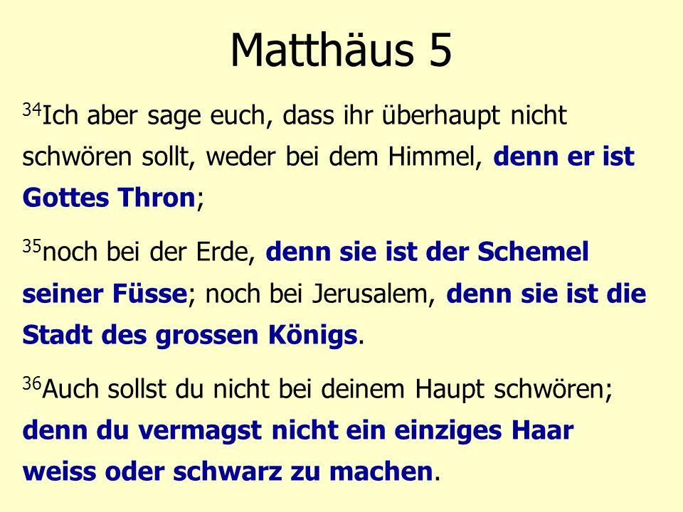Matthäus 5 34Ich aber sage euch, dass ihr überhaupt nicht schwören sollt, weder bei dem Himmel, denn er ist Gottes Thron;