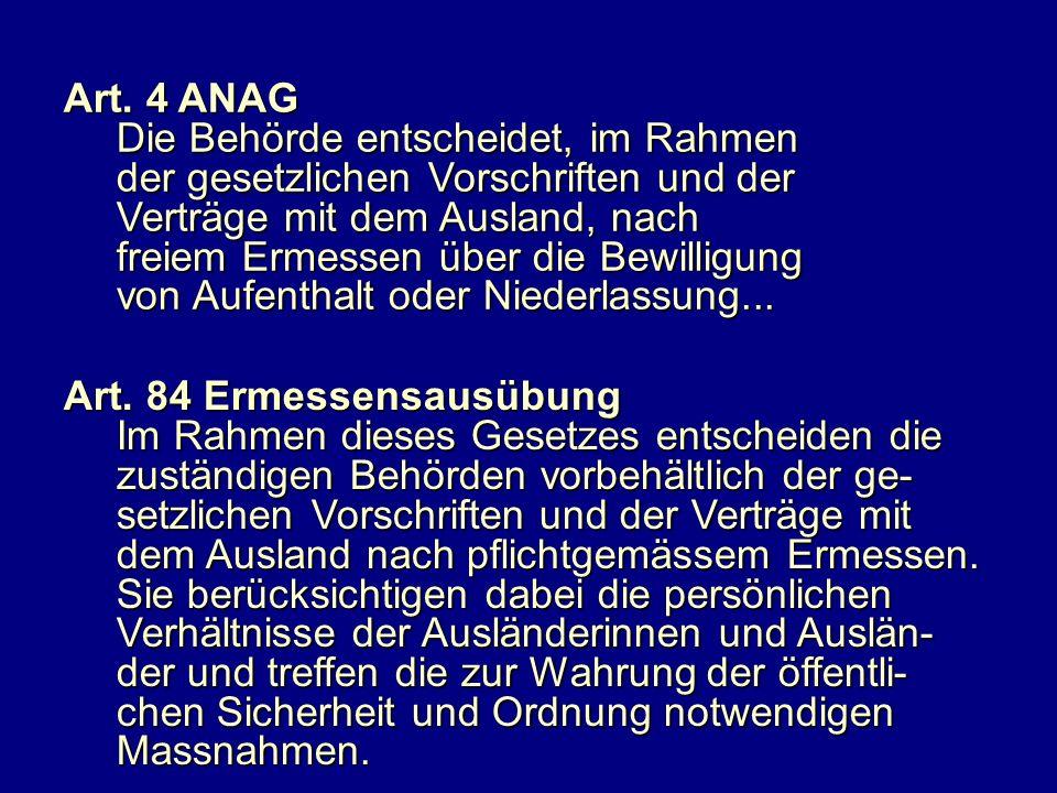 Art. 4 ANAG Die Behörde entscheidet, im Rahmen. der gesetzlichen Vorschriften und der. Verträge mit dem Ausland, nach.