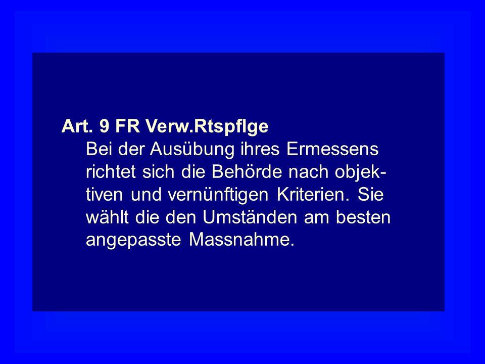 Art. 9 FR Verw.Rtspflge Bei der Ausübung ihres Ermessens. richtet sich die Behörde nach objek- tiven und vernünftigen Kriterien. Sie.
