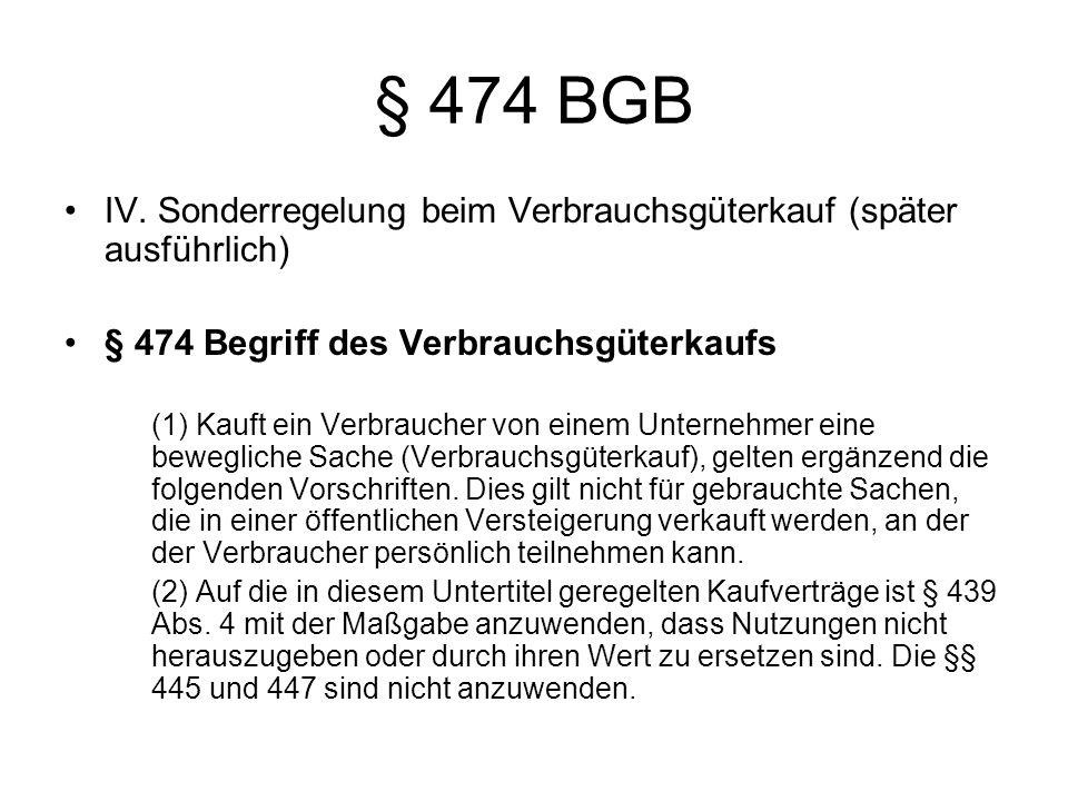 § 474 BGB IV. Sonderregelung beim Verbrauchsgüterkauf (später ausführlich) § 474 Begriff des Verbrauchsgüterkaufs.