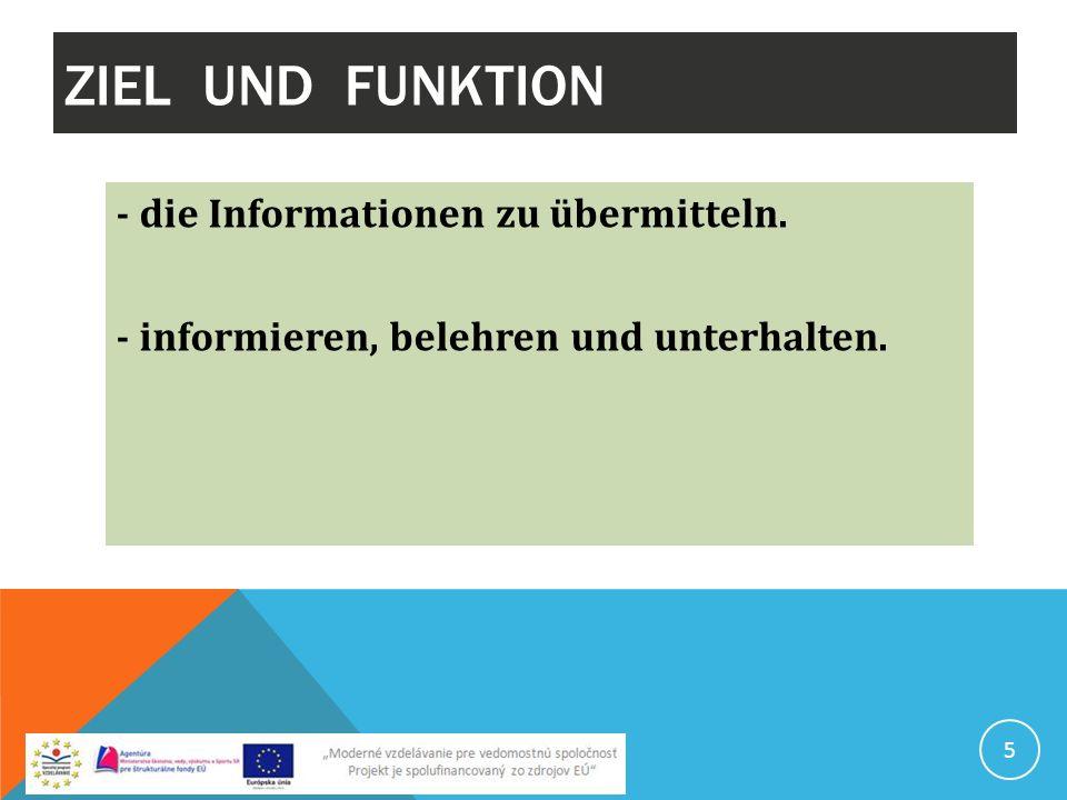 ZIEL UND FUNKTION - die Informationen zu übermitteln. - informieren, belehren und unterhalten.