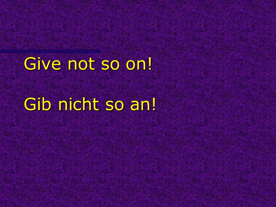 Give not so on! Gib nicht so an!