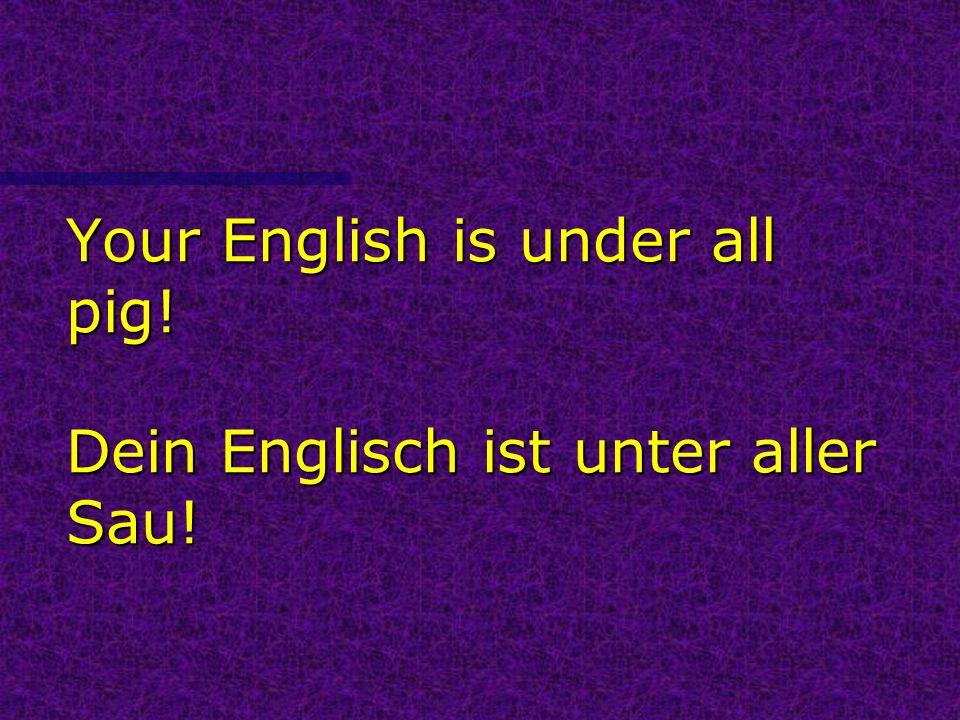 Your English is under all pig! Dein Englisch ist unter aller Sau!