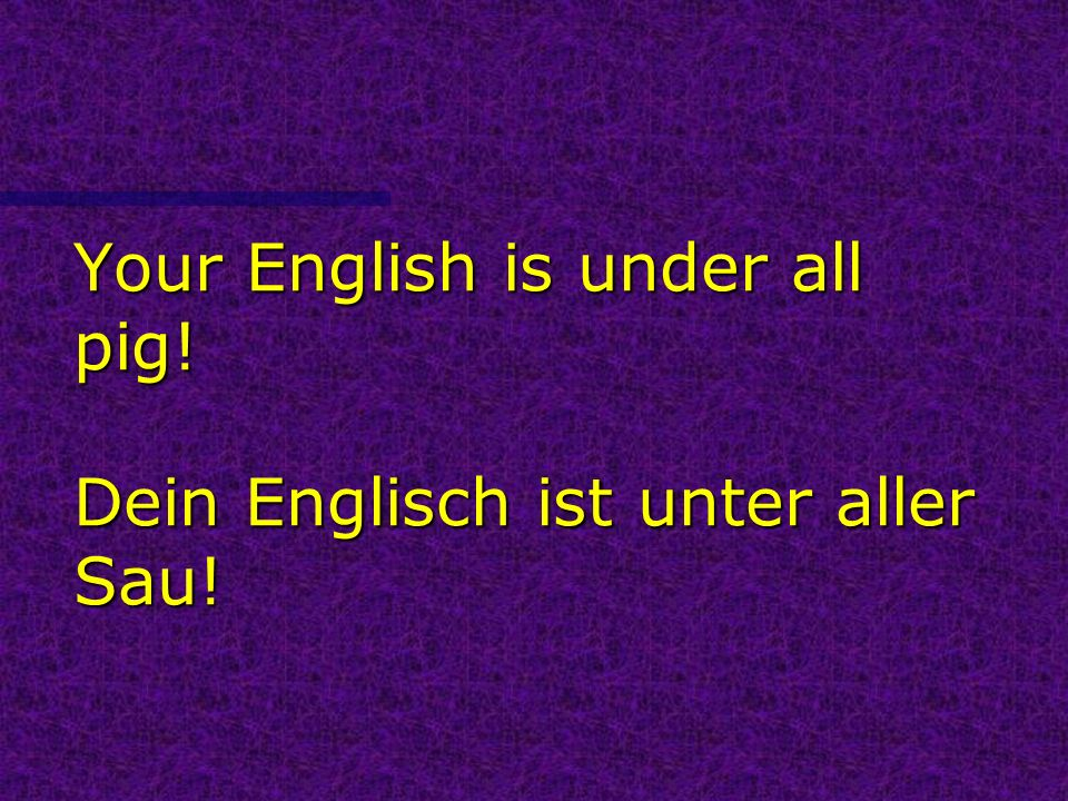 Your English is under all pig! Dein Englisch ist unter aller Sau!