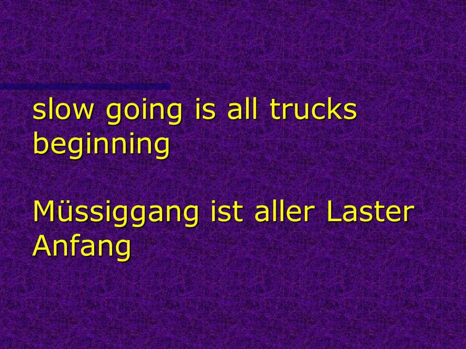 slow going is all trucks beginning Müssiggang ist aller Laster Anfang