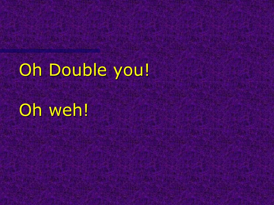 Oh Double you! Oh weh!