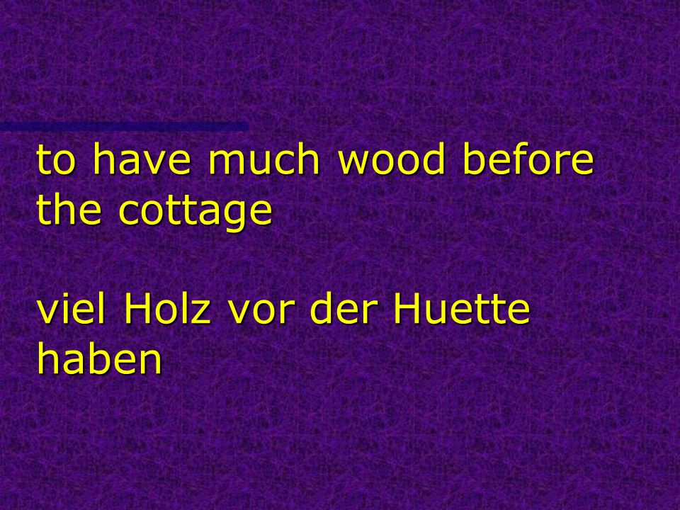 to have much wood before the cottage viel Holz vor der Huette haben