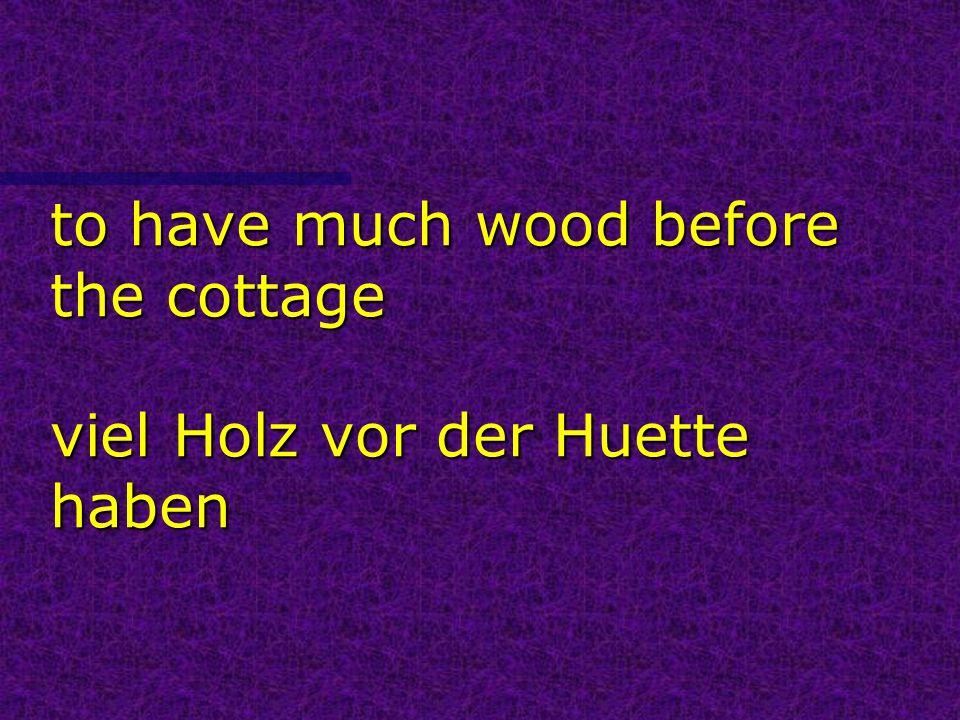 to have much wood before the cottage viel Holz vor der Huette haben