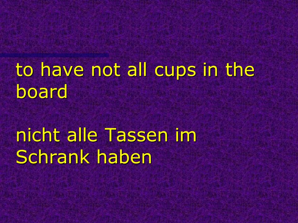 to have not all cups in the board nicht alle Tassen im Schrank haben