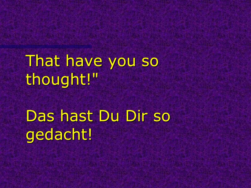That have you so thought! Das hast Du Dir so gedacht!