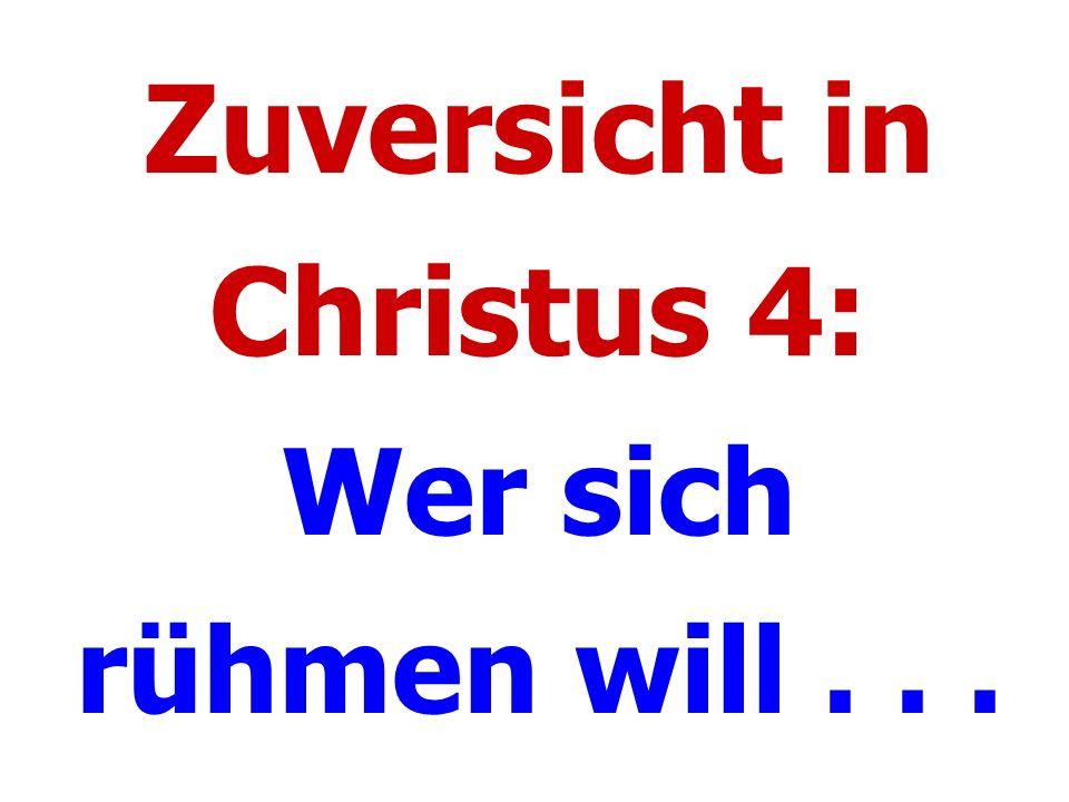 Zuversicht in Christus 4: Wer sich rühmen will . . .