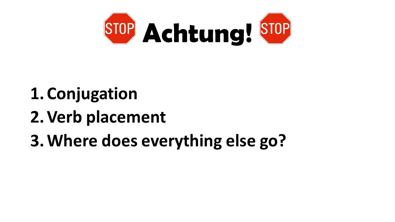 Achtung! Conjugation Verb placement Where does everything else go