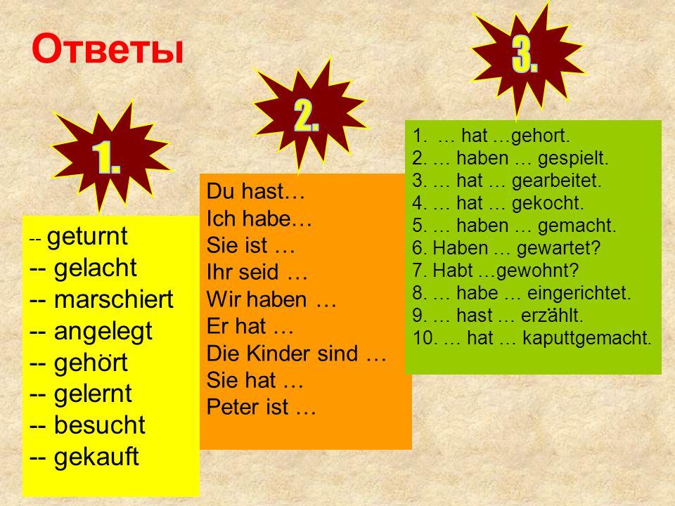 Ответы 3. 2. 1. -- gelacht -- marschiert -- angelegt -- gehort