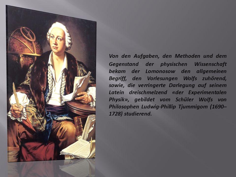 Von den Aufgaben, den Methoden und dem Gegenstand der physischen Wissenschaft bekam der Lomonosow den allgemeinen Begriff, den Vorlesungen Wolfs zuhörend, sowie, die verringerte Darlegung auf seinem Latein dreischmelzend «der Experimentalen Physik», gebildet vom Schüler Wolfs von Philosophen Ludwig-Phillip Tjummigom (1690–1728) studierend.