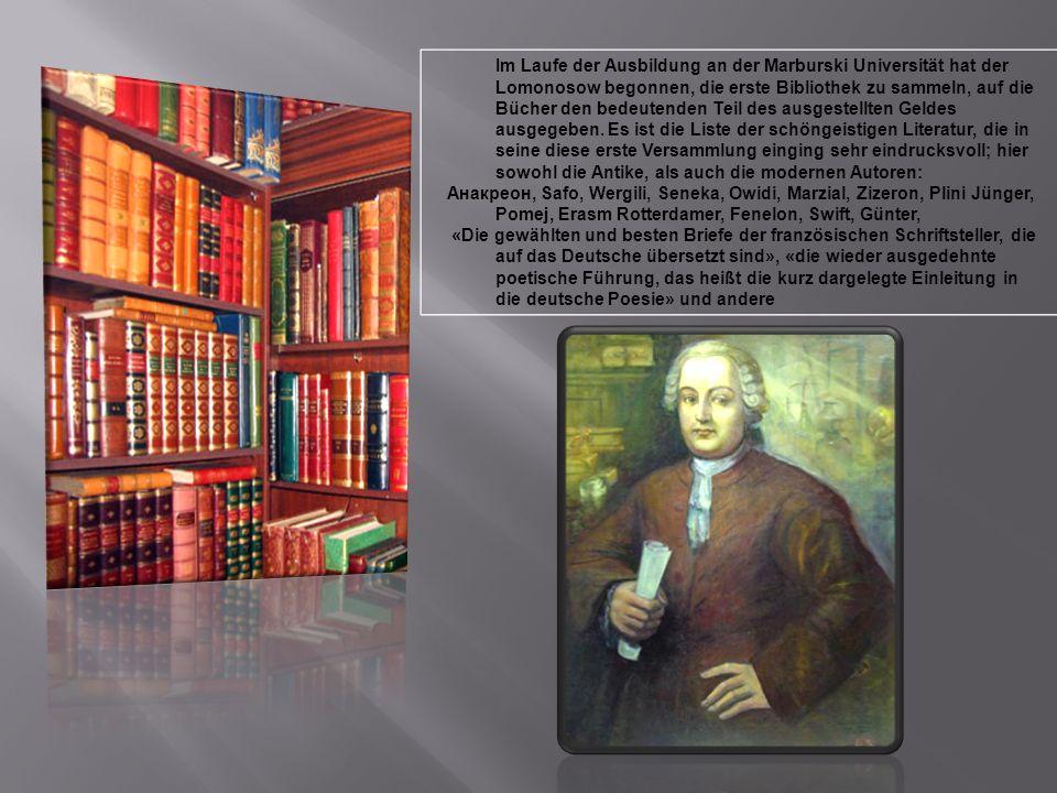 Im Laufe der Ausbildung an der Marburski Universität hat der Lomonosow begonnen, die erste Bibliothek zu sammeln, auf die Bücher den bedeutenden Teil des ausgestellten Geldes ausgegeben. Es ist die Liste der schöngeistigen Literatur, die in seine diese erste Versammlung einging sehr eindrucksvoll; hier sowohl die Antike, als auch die modernen Autoren: