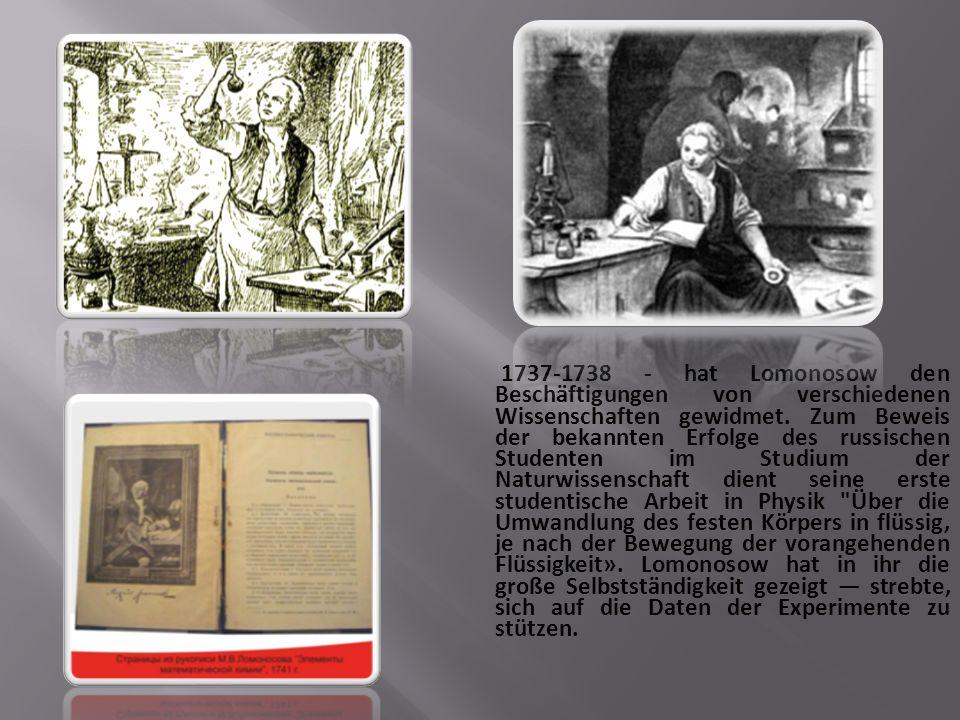 1737-1738 - hat Lomonosow den Beschäftigungen von verschiedenen Wissenschaften gewidmet.