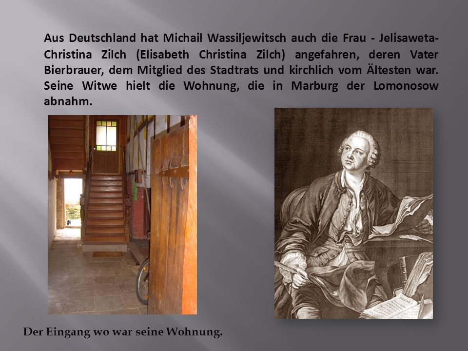 Aus Deutschland hat Michail Wassiljewitsch auch die Frau - Jelisaweta-Christina Zilch (Elisabeth Christina Zilch) angefahren, deren Vater Bierbrauer, dem Mitglied des Stadtrats und kirchlich vom Ältesten war. Seine Witwe hielt die Wohnung, die in Marburg der Lomonosow abnahm.