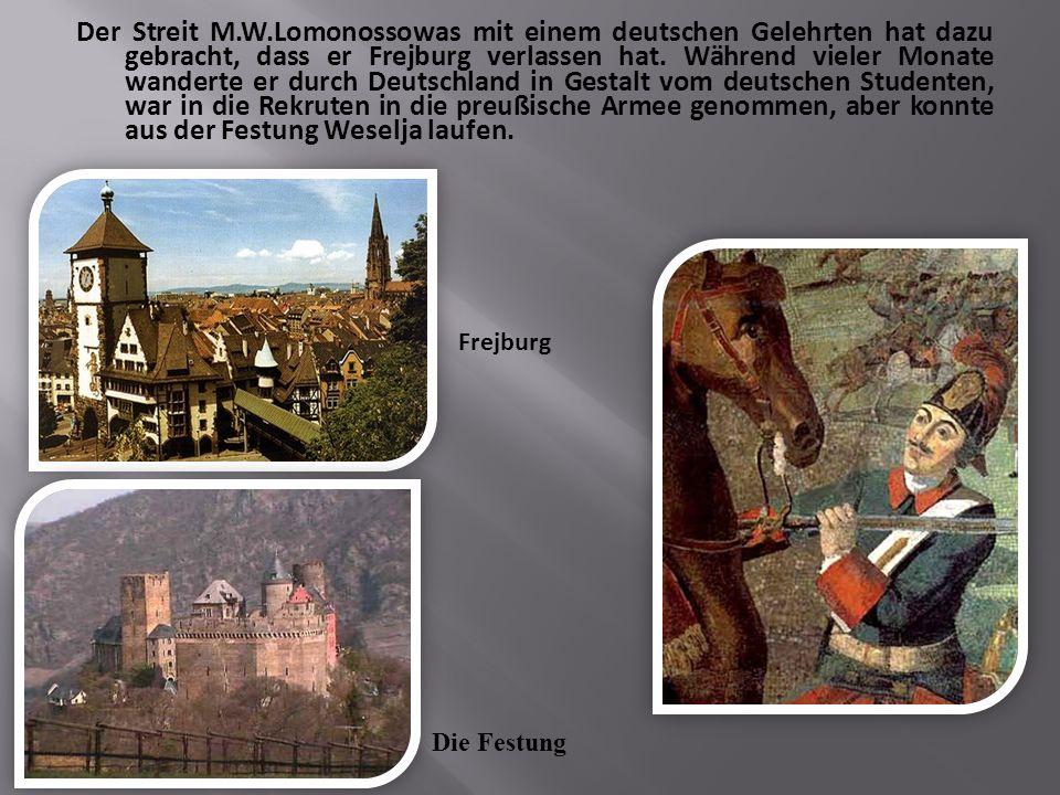 Der Streit M.W.Lomonossowas mit einem deutschen Gelehrten hat dazu gebracht, dass er Frejburg verlassen hat. Während vieler Monate wanderte er durch Deutschland in Gestalt vom deutschen Studenten, war in die Rekruten in die preußische Armee genommen, aber konnte aus der Festung Weselja laufen.