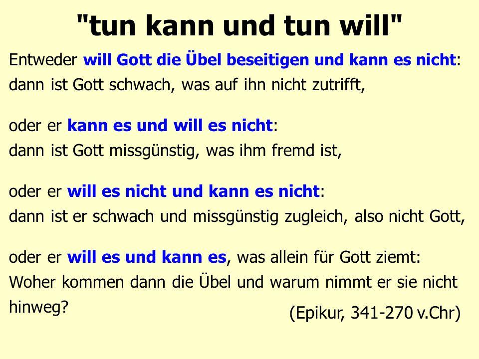tun kann und tun will Entweder will Gott die Übel beseitigen und kann es nicht: dann ist Gott schwach, was auf ihn nicht zutrifft,
