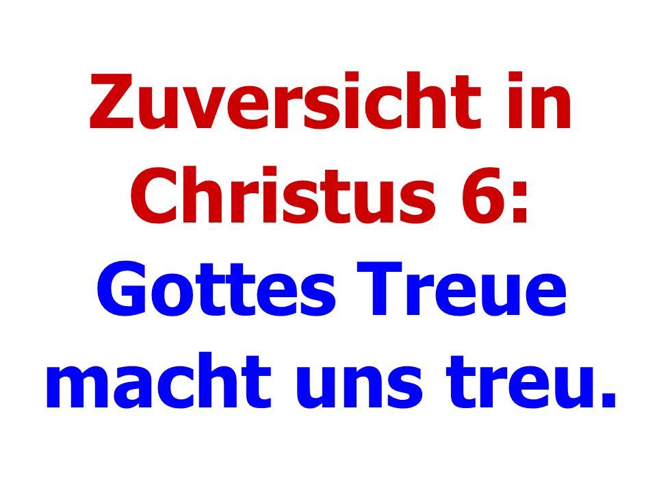 Zuversicht in Christus 6: Gottes Treue macht uns treu.