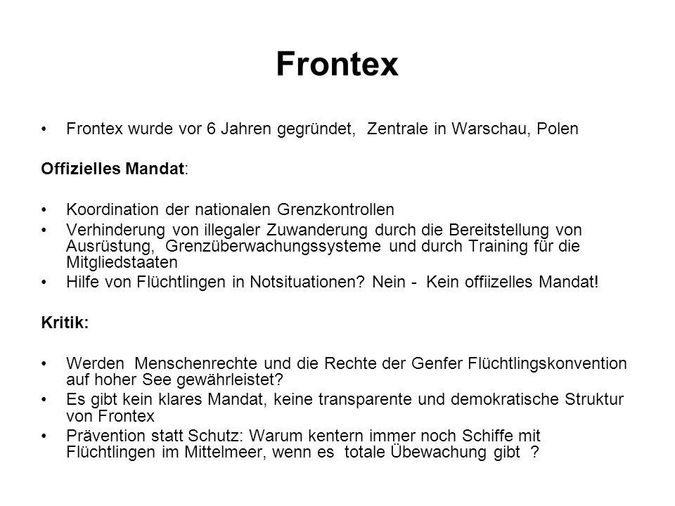 Frontex Frontex wurde vor 6 Jahren gegründet, Zentrale in Warschau, Polen. Offizielles Mandat: Koordination der nationalen Grenzkontrollen.