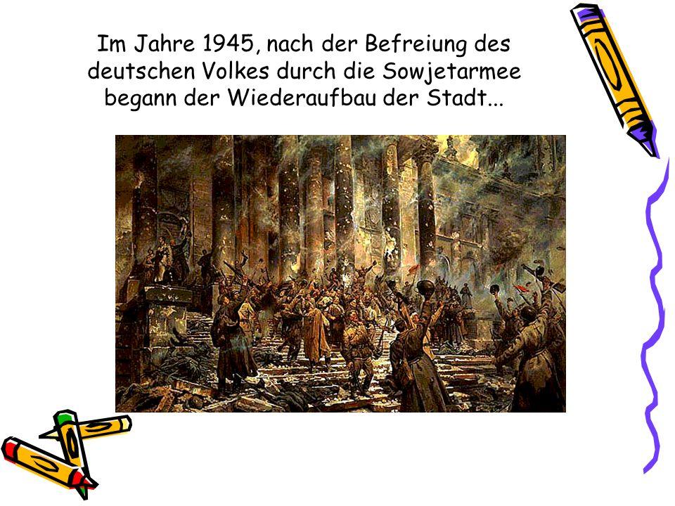 Im Jahre 1945, nach der Befreiung des deutschen Volkes durch die Sowjetarmee begann der Wiederaufbau der Stadt...