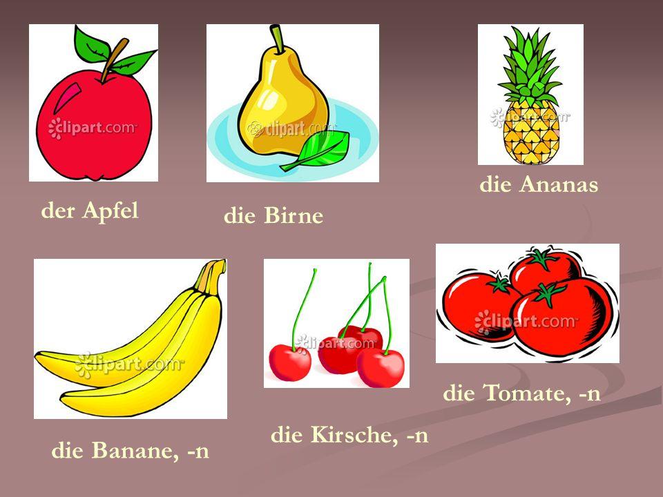 die Ananas der Apfel die Birne die Tomate, -n die Kirsche, -n die Banane, -n