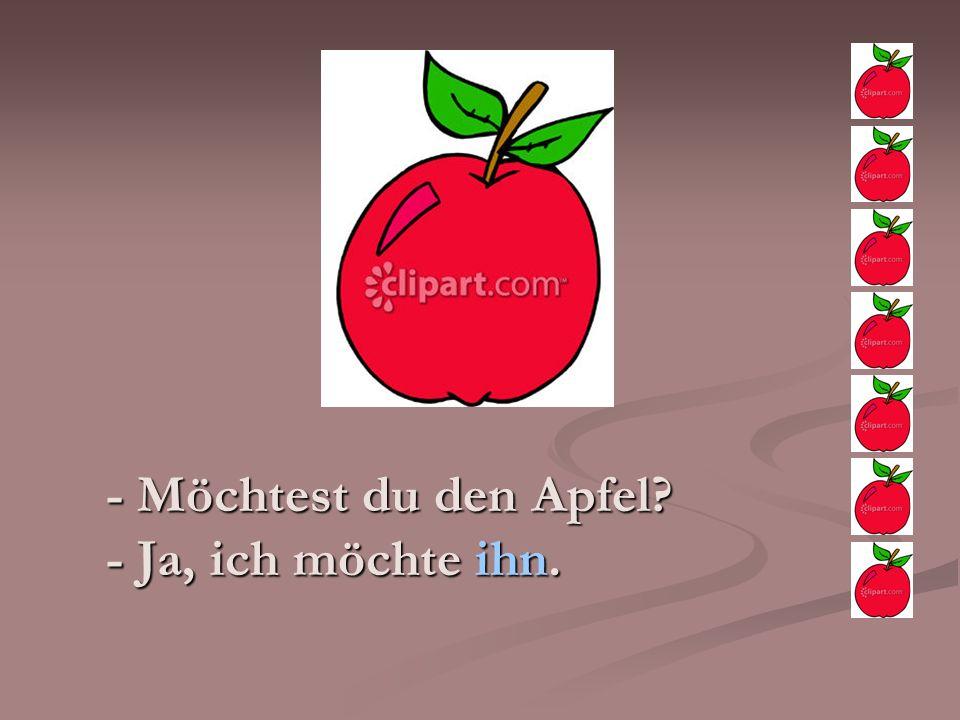 - Möchtest du den Apfel - Ja, ich möchte ihn.