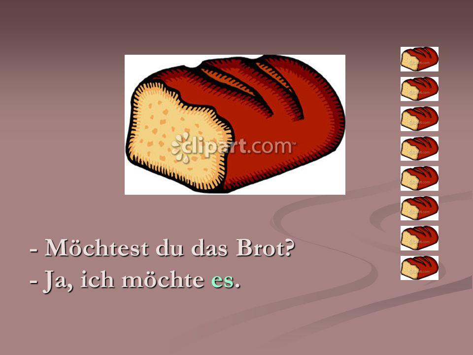 - Möchtest du das Brot - Ja, ich möchte es.