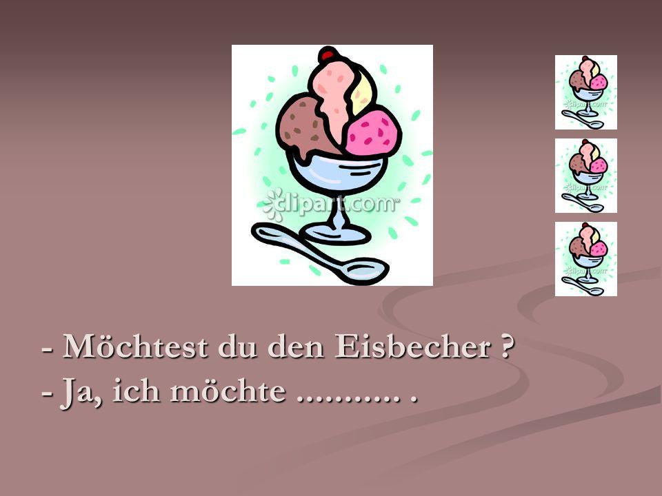 - Möchtest du den Eisbecher - Ja, ich möchte ........... .