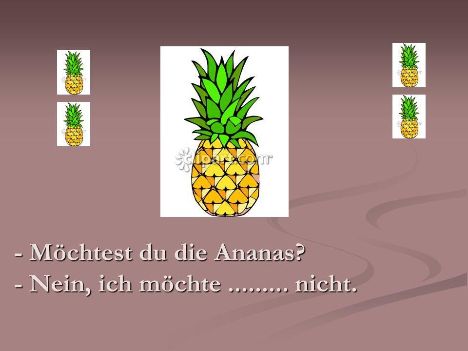 - Möchtest du die Ananas - Nein, ich möchte ......... nicht.