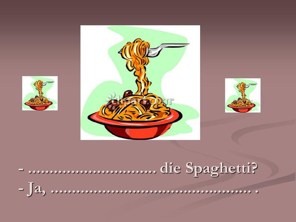 - .............................. die Spaghetti.