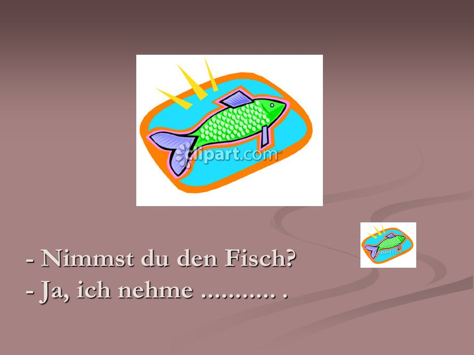 - Nimmst du den Fisch - Ja, ich nehme ........... .
