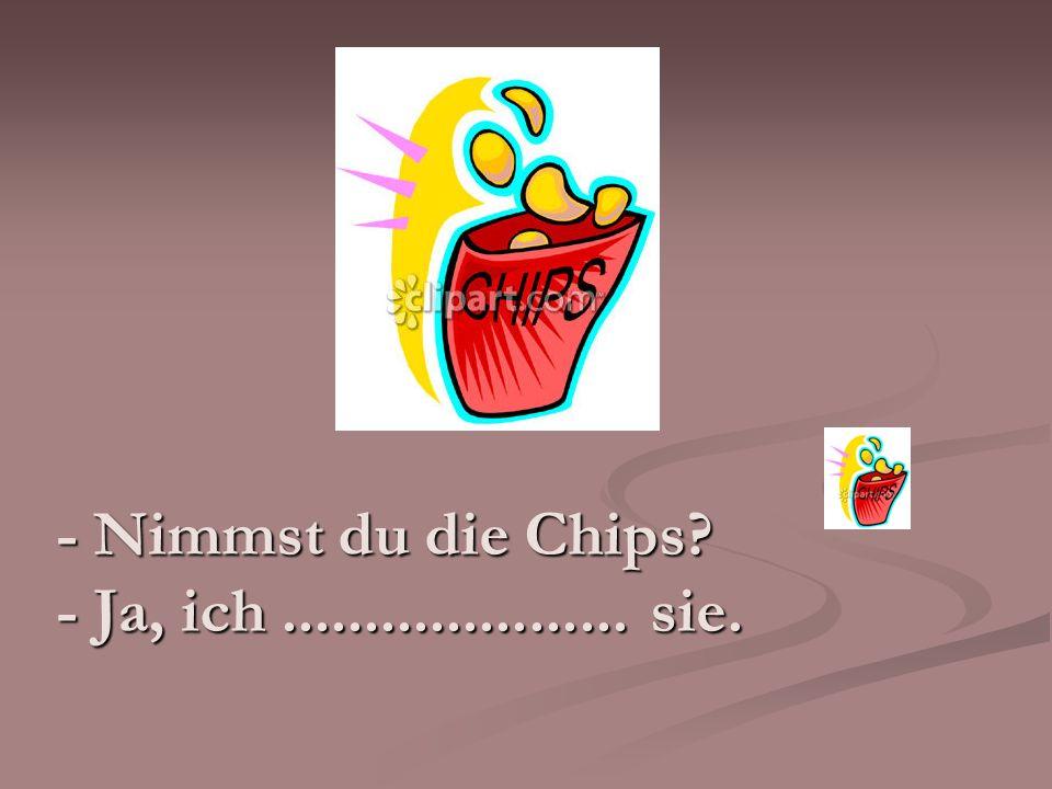 - Nimmst du die Chips - Ja, ich ..................... sie.