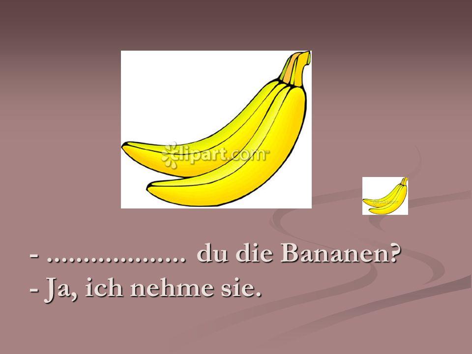 - ................... du die Bananen - Ja, ich nehme sie.