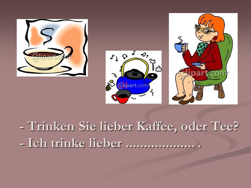 - Trinken Sie lieber Kaffee, oder Tee - Ich trinke lieber ................... .