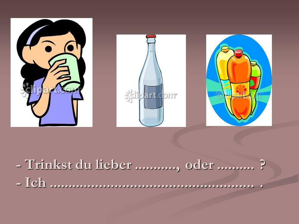 - Trinkst du lieber ..........., oder ..........