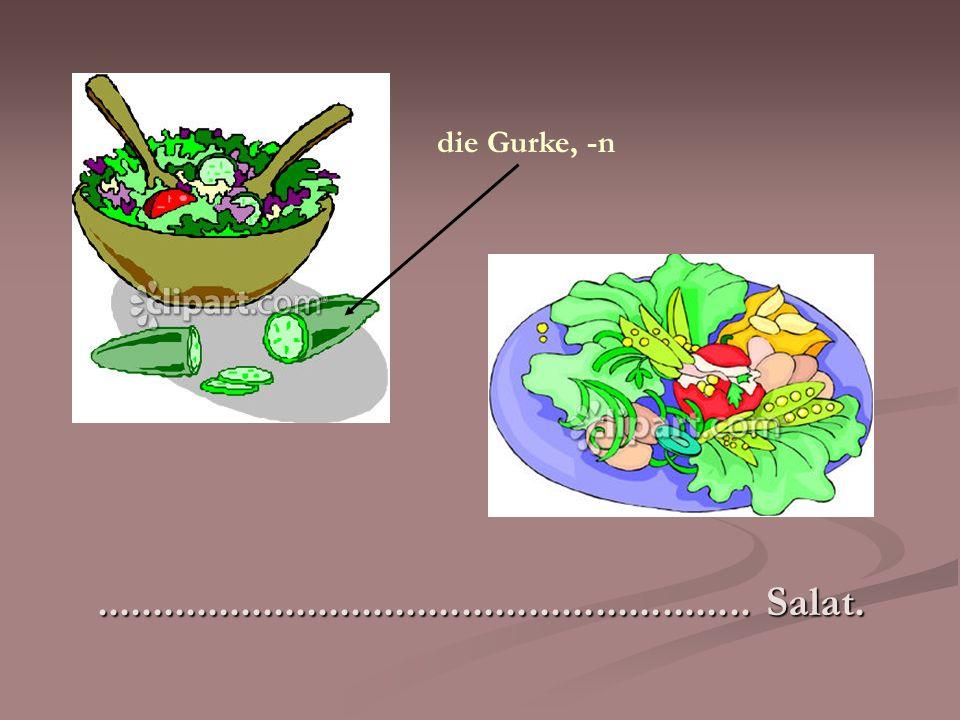 die Gurke, -n ........................................................... Salat.