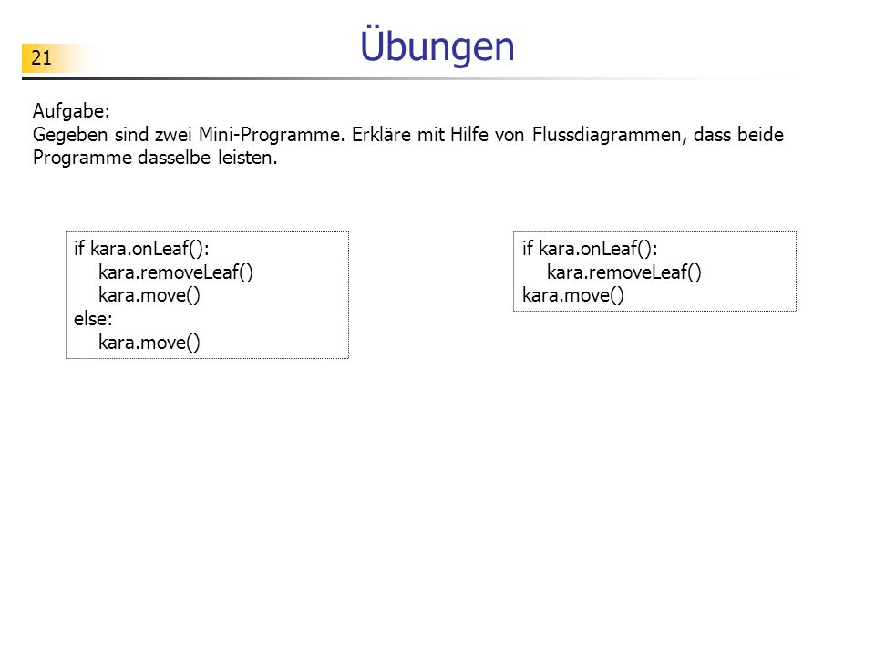 Übungen Aufgabe: Gegeben sind zwei Mini-Programme. Erkläre mit Hilfe von Flussdiagrammen, dass beide Programme dasselbe leisten.