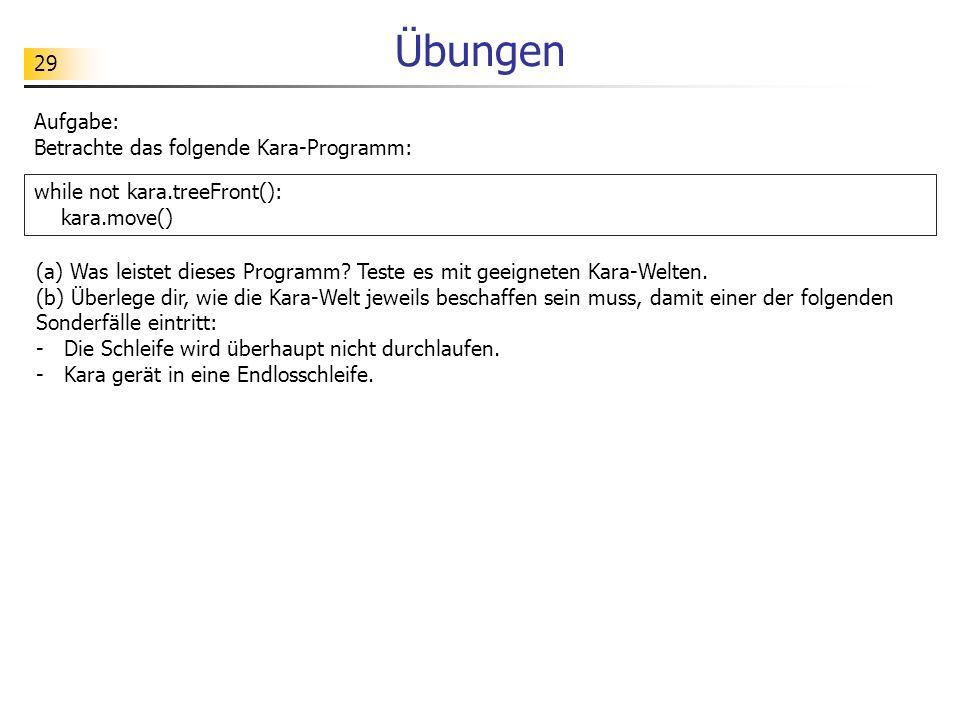 Übungen Aufgabe: Betrachte das folgende Kara-Programm: