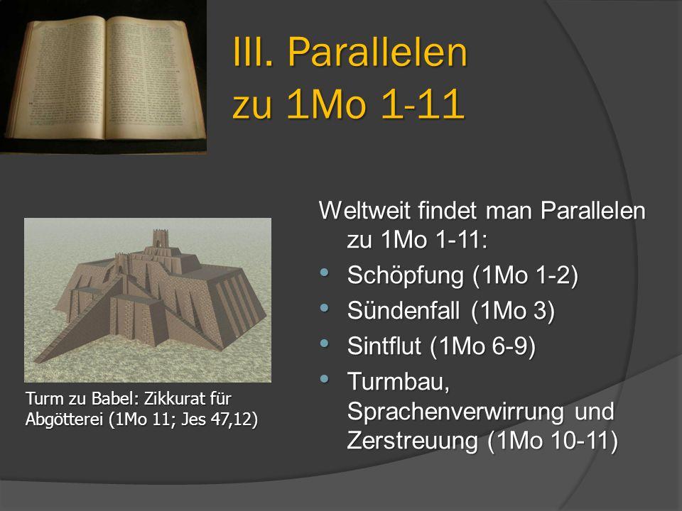 III. Parallelen zu 1Mo 1-11 Weltweit findet man Parallelen zu 1Mo 1-11: Schöpfung (1Mo 1-2) Sündenfall (1Mo 3)