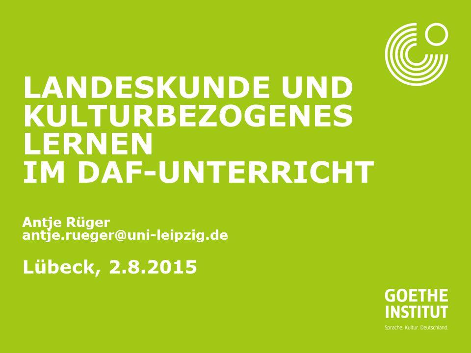 Landeskunde und kulturbezogenes Lernen im DaF-Unterricht Antje Rüger antje.rueger@uni-leipzig.de Lübeck, 2.8.2015