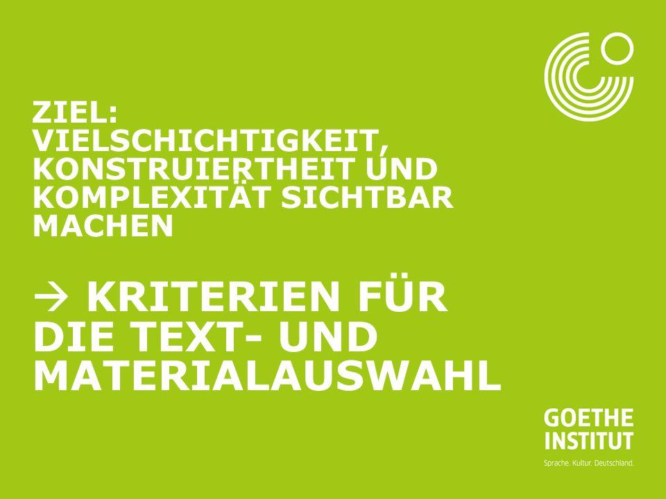 Ziel: Vielschichtigkeit, Konstruiertheit und Komplexität sichtbar machen  Kriterien für die Text- und Materialauswahl