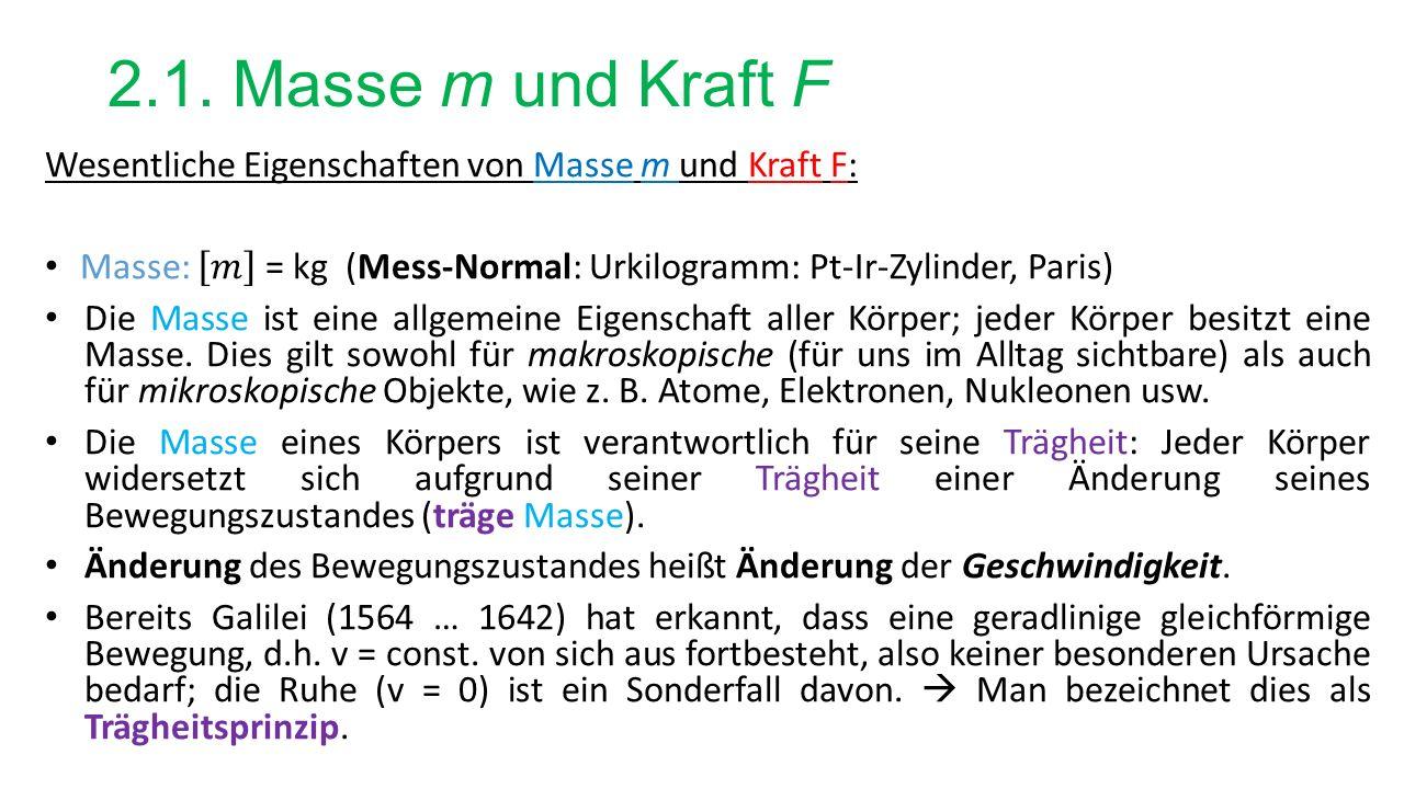 2.1. Masse m und Kraft F Wesentliche Eigenschaften von Masse m und Kraft F: Masse: 𝑚 = kg (Mess-Normal: Urkilogramm: Pt-Ir-Zylinder, Paris)