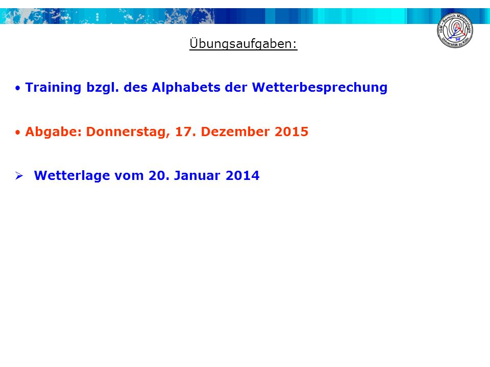 Übungsaufgaben: Training bzgl. des Alphabets der Wetterbesprechung. Abgabe: Donnerstag, 17. Dezember 2015.