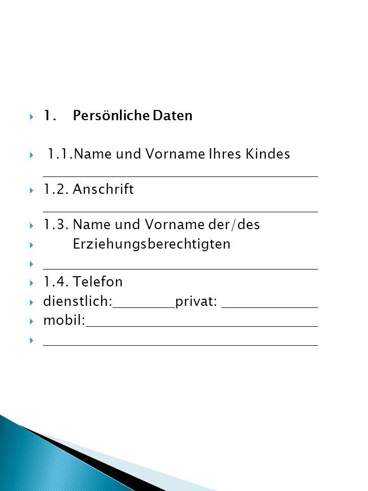 1. Persönliche Daten 1.1.Name und Vorname Ihres Kindes. 1.2. Anschrift. 1.3. Name und Vorname der/des.