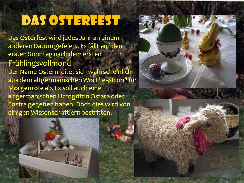 Das Osterfest Das Osterfest wird jedes Jahr an einem anderen Datum gefeiert. Es fällt auf den ersten Sonntag nach dem ersten Frühlingsvollmond.