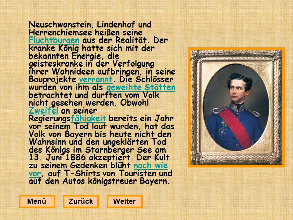 Neuschwanstein, Lindenhof und Herrenchiemsee heißen seine Fluchtburgen aus der Realität. Der kranke König hatte sich mit der bekannten Energie, die geisteskranke in der Verfolgung ihrer Wahnideen aufbringen, in seine Bauprojekte verrannt. Die Schlösser wurden von ihm als geweihte Stätten betrachtet und durften vom Volk nicht gesehen werden. Obwohl Zweifel an seiner Regierungsfähigkeit bereits ein Jahr vor seinem Tod laut wurden, hat das Volk von Bayern bis heute nicht den Wahnsinn und den ungeklärten Tod des Königs im Starnberger See am 13. Juni 1886 akzeptiert. Der Kult zu seinem Gedenken blüht nach wie vor, auf T-Shirts von Touristen und auf den Autos königstreuer Bayern.