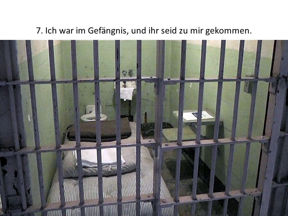 7. Ich war im Gefängnis, und ihr seid zu mir gekommen.